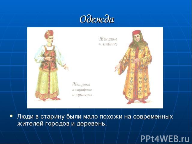 Одежда Люди в старину были мало похожи на современных жителей городов и деревень.