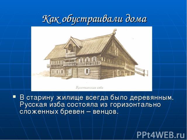 Как обустраивали дома В старину жилище всегда было деревянным. Русская изба состояла из горизонтально сложенных бревен – венцов.