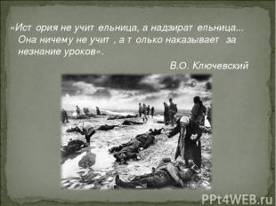 «История не учительница, а надзирательница... Она ничему не учит, а только наказ