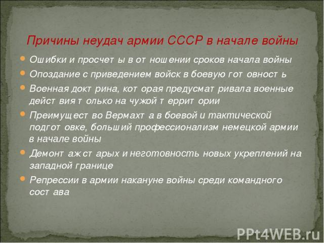 Причины неудач армии СССР в начале войны Ошибки и просчеты в отношении сроков начала войны Опоздание с приведением войск в боевую готовность Военная доктрина, которая предусматривала военные действия только на чужой территории Преимущество Вермахта …