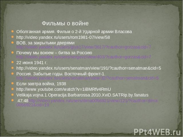 Фильмы о войне Оболганная армия. Фильм о 2-й Ударной армии Власова http://video.yandex.ru/users/rom1981-07/view/58 ВОВ, за закрытыми дверями http://video.yandex.ru/users/giya17/view/3617/?cauthor=gorzas&cid=7 Почему мы воюем – битва за Россию http:/…