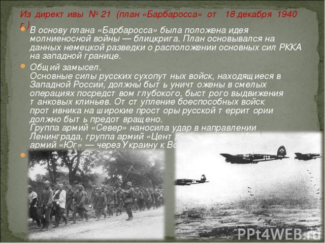В основу плана «Барбаросса» была положена идея молниеносной войны — блицкрига. План основывался на данных немецкой разведки о расположении основных сил РККА на западной границе. Общий замысел. Основные силы русских сухопутных войск, находящиеся в За…