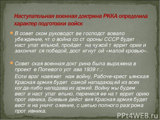 В советском руководстве господствовало убеждение, что война со стороны СССР будет наступательной, пройдет на чужой территории и закончится победой, достигнутой «малой кровью». Советская военная доктрина была выражена в проекте Полевого устава 1939г…