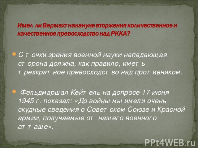 С точки зрения военной науки нападающая сторона должна, как правило, иметь трехкратное превосходство над противником. Фельдмаршал Кейтель на допросе 17июня 1945г. показал: «До войны мы имели очень скудные сведения о Советском Союзе и Красной армии…