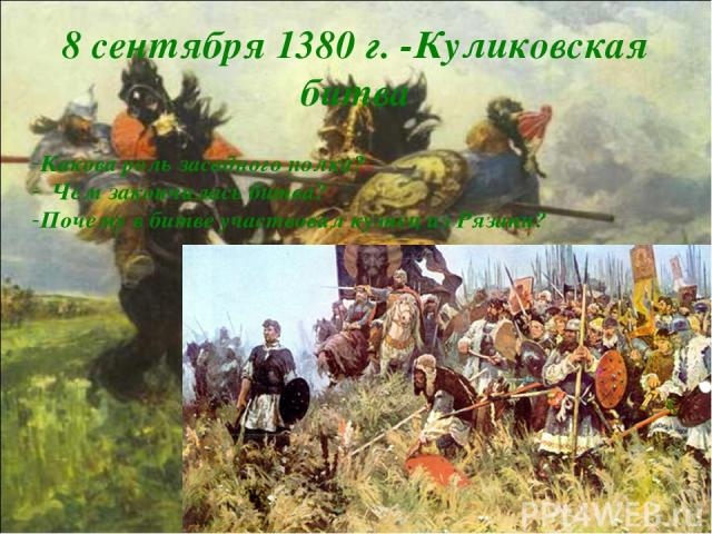 8 сентября 1380 г. -Куликовская битва Какова роль засадного полка? Чем закончилась битва? Почему в битве участвовал кузнец из Рязани?