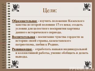 Цели: Образовательная – изучить положение Казахского ханства во второй половине