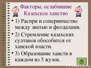 Факторы, ослабившие Казахское ханство 1) Распри и соперничество между знатью и ф
