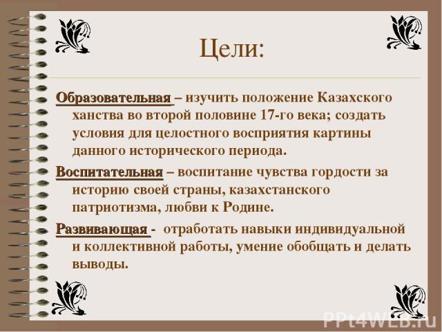 Цели: Образовательная – изучить положение Казахского ханства во второй половине 17-го века; создать условия для целостного восприятия картины данного исторического периода. Воспитательная – воспитание чувства гордости за историю своей страны, казахс…