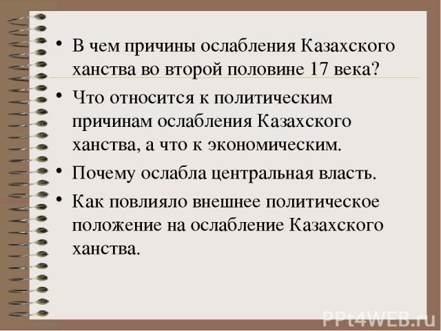 В чем причины ослабления Казахского ханства во второй половине 17 века? Что относится к политическим причинам ослабления Казахского ханства, а что к экономическим. Почему ослабла центральная власть. Как повлияло внешнее политическое положение на осл…