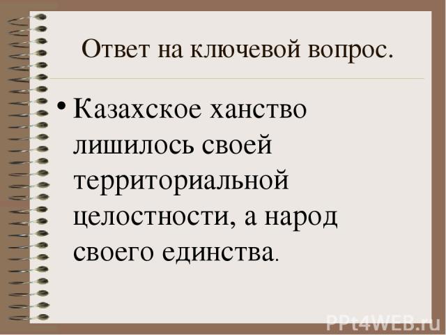 Ответ на ключевой вопрос. Казахское ханство лишилось своей территориальной целостности, а народ своего единства.