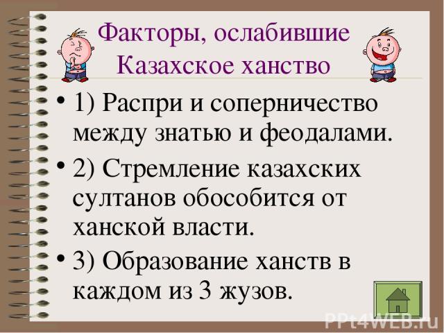 Факторы, ослабившие Казахское ханство 1) Распри и соперничество между знатью и феодалами. 2) Стремление казахских султанов обособится от ханской власти. 3) Образование ханств в каждом из 3 жузов.