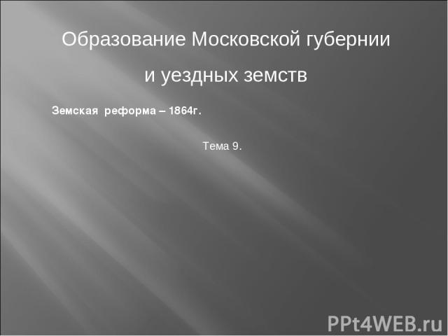 Образование Московской губернии и уездных земств Земская реформа – 1864г. Тема 9.