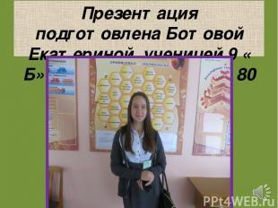 Презентация подготовлена Ботовой Екатериной, ученицей 9 « Б» класса, МБОУ СОШ№ 8