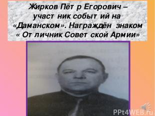 Жирков Пётр Егорович – участник событий на «Даманском». Награждён знаком « Отлич