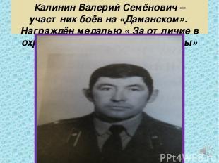 Калинин Валерий Семёнович – участник боёв на «Даманском». Награждён медалью « За