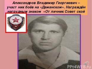 Александров Владимир Георгиевич – участник боёв на «Даманском». Награждён нагруд