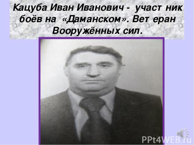 Кацуба Иван Иванович - участник боёв на «Даманском». Ветеран Вооружённых сил.