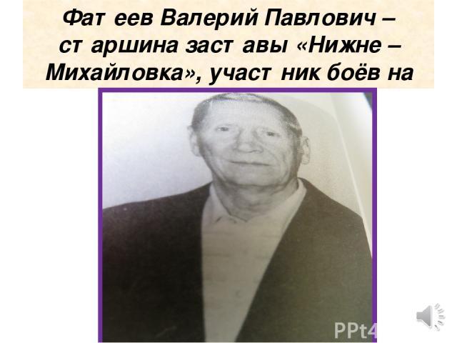 Фатеев Валерий Павлович – старшина заставы «Нижне –Михайловка», участник боёв на «Даманском»