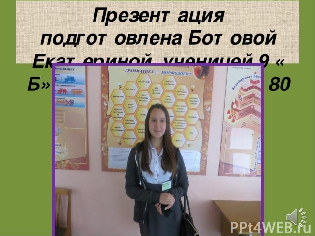Презентация подготовлена Ботовой Екатериной, ученицей 9 « Б» класса, МБОУ СОШ№ 80