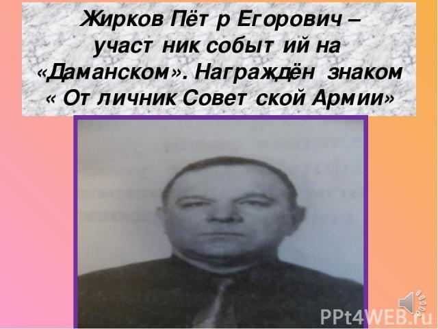 Жирков Пётр Егорович – участник событий на «Даманском». Награждён знаком « Отличник Советской Армии»