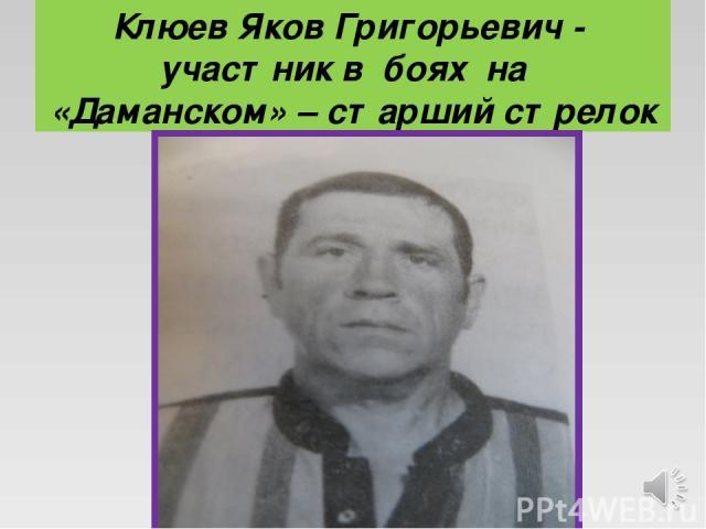 Клюев Яков Григорьевич - участник в боях на «Даманском» – старший стрелок