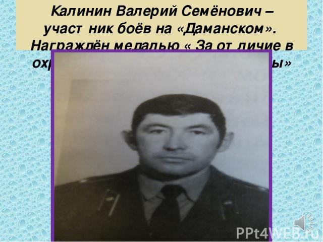 Калинин Валерий Семёнович – участник боёв на «Даманском». Награждён медалью « За отличие в охране Государственной границы»