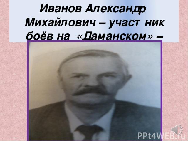 Иванов Александр Михайлович – участник боёв на «Даманском» – разведка.