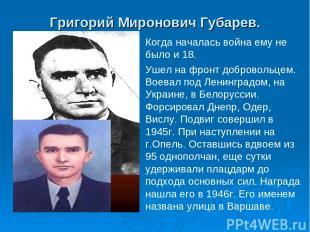 Григорий Миронович Губарев. Когда началась война ему не было и 18. Ушел на фронт
