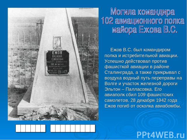 Ежов В.С. был командиром полка и истребительной авиации. Успешно действовал против фашисткой авиации в районе Сталинграда, а также прикрывал с воздуха водный путь переправы на Волге и участок железной дороги Эльтон – Палласовка. Его авиаполк сбил 10…