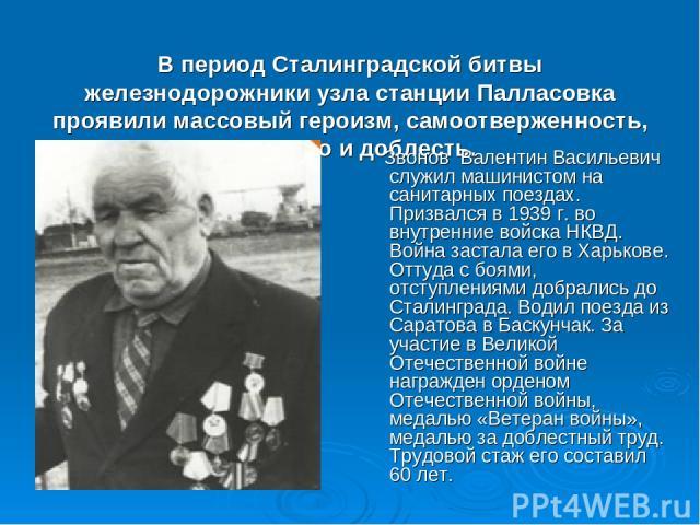 В период Сталинградской битвы железнодорожники узла станции Палласовка проявили массовый героизм, самоотверженность, мужество и доблесть. Звонов Валентин Васильевич служил машинистом на санитарных поездах. Призвался в 1939 г. во внутренние войска НК…