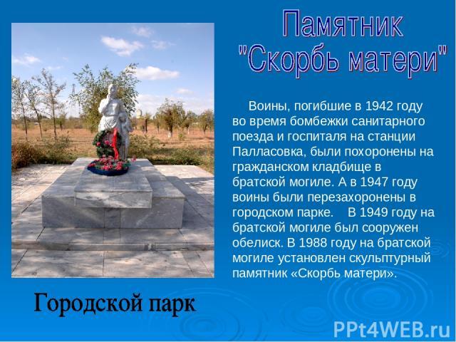 Воины, погибшие в 1942 году во время бомбежки санитарного поезда и госпиталя на станции Палласовка, были похоронены на гражданском кладбище в братской могиле. А в 1947 году воины были перезахоронены в городском парке. В 1949 году на братской могиле …