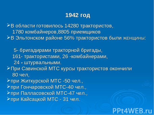 1942 год В области готовилось 14280 трактористов, 1780 комбайнеров,8805 приемщиков В Эльтонском районе 56% трактористов были ЖЕНЩИНЫ: 5- бригадирами тракторной бригады, 161- трактористами, 26 -комбайнерами, 24 - штурвальными. При Савинской МТС курсы…