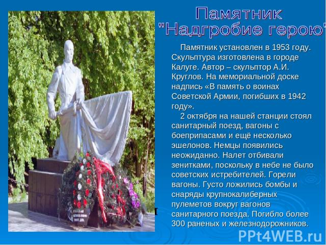 Памятник установлен в 1953 году. Скульптура изготовлена в городе Калуге. Автор – скульптор А.И. Круглов. На мемориальной доске надпись «В память о воинах Советской Армии, погибших в 1942 году». 2 октября на нашей станции стоял санитарный поезд, ваго…