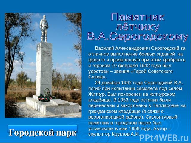 Василий Александрович Серогодский за отличное выполнение боевых заданий на фронте и проявленную при этом храбрость и героизм 10 февраля 1942 года был удостоен – звания «Герой Советского Союза». 24 декабря 1942 года Серогодский В.А. погиб при испытан…