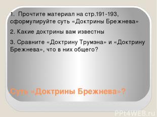 Суть «Доктрины Брежнева»? 1. Прочтите материал на стр.191-193, сформулируйте сут