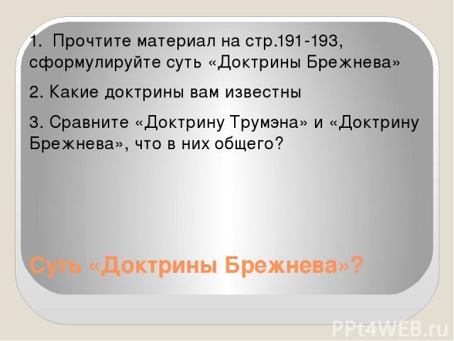 Суть «Доктрины Брежнева»? 1. Прочтите материал на стр.191-193, сформулируйте суть «Доктрины Брежнева» 2. Какие доктрины вам известны 3. Сравните «Доктрину Трумэна» и «Доктрину Брежнева», что в них общего?