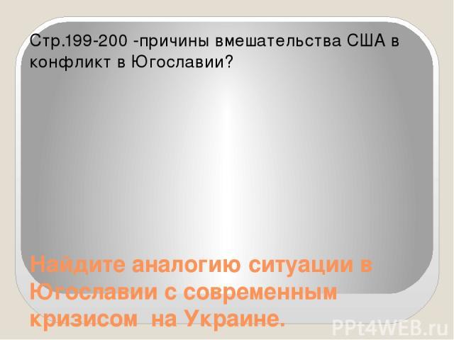 Найдите аналогию ситуации в Югославии с современным кризисом на Украине. Стр.199-200 -причины вмешательства США в конфликт в Югославии?