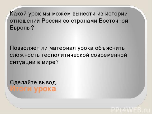 Итоги урока Какой урок мы можем вынести из истории отношений России со странами Восточной Европы? Позволяет ли материал урока объяснить сложность геополитической современной ситуации в мире? Сделайте вывод.