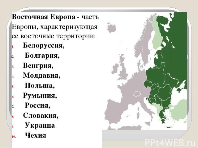 ЕВРОПА - ВОСТОЧНАЯ ЕВРОПА Восточная Европа- часть Европы, характеризующая ее восточныетерритории: Белоруссия, Болгария, Венгрия, Молдавия, Польша, Румыния, Россия, Словакия, Украина Чехия