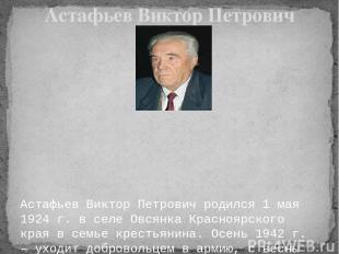 Астафьев Виктор Петрович родился 1 мая 1924 г. в селе Овсянка Красноярского кр