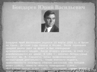Бондарев Юрий Васильевич родился 15 марта 1924 г. в Орске на Урале. Детские го