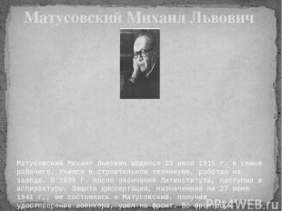 Матусовский Михаил Львович родился 23 июля 1915 г. в семье рабочего. Учился в ст