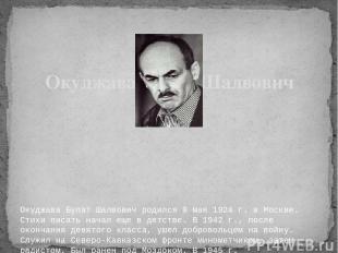 Окуджава Булат Шалвович родился 9 мая 1924 г. в Москве. Стихи писать начал еще в