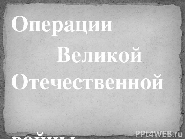Операции Великой Отечественной войны