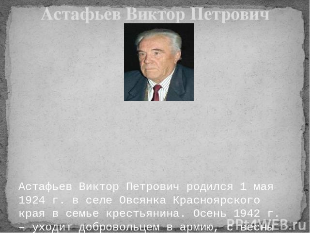 Астафьев Виктор Петрович родился 1 мая 1924 г. в селе Овсянка Красноярского края в семье крестьянина. Осень 1942 г. – уходит добровольцем в армию, с весны 1943 г. – воюет на Брянском, Воронежском и Степном фронтах. Несколько раз был тяжело ранен, …