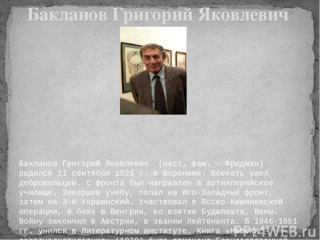 Бакланов Григорий Яковлевич (наст. фам. – Фридман) родился 11 сентября 1923 г. в Воронеже. Воевать ушел добровольцем. С фронта был направлен в артиллерийское училище. Завершив учебу, попал на Юго-Западный фронт, затем на 3-й Украинский. Участвовал …