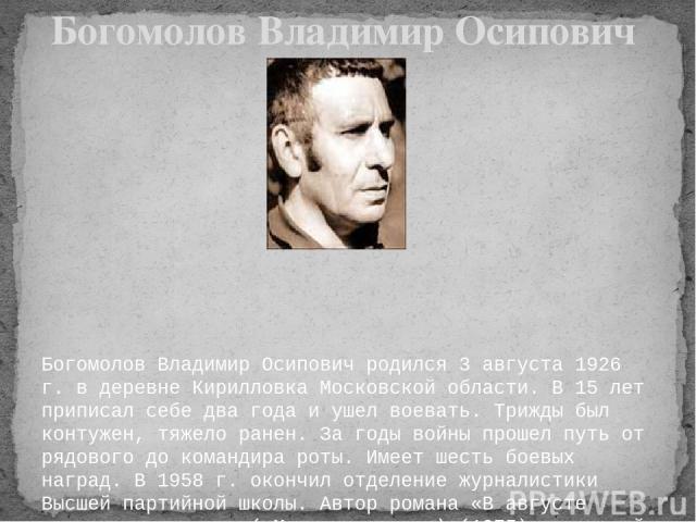 Богомолов Владимир Осипович родился 3 августа 1926 г. в деревне Кирилловка Московской области. В 15 лет приписал себе два года и ушел воевать. Трижды был контужен, тяжело ранен. За годы войны прошел путь от рядового до командира роты. Имеет шесть бо…