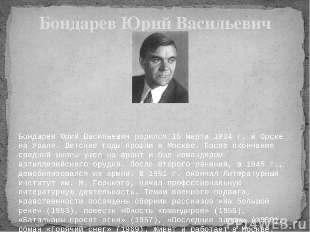Бондарев Юрий Васильевич родился 15 марта 1924 г. в Орске на Урале. Детские годы прошли в Москве. После окончания средней школы ушел на фронт и был командиром артиллерийского орудия. После второго ранения, в 1945 г., демобилизовался из армии. В 19…