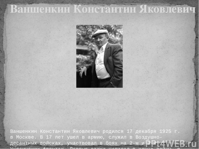 Ваншенкин Константин Яковлевич родился 17 декабря 1925 г. в Москве. В 17 лет ушел в армию, служил в Воздушно-десантных войсках, участвовал в боях на 2-м и 3-м Украинских фронтах. Первые стихи написал в конце войны, в Венгрии. Окончил Литературный ин…