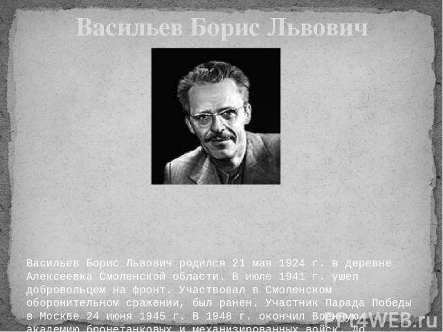 Васильев Борис Львович родился 21 мая 1924 г. в деревне Алексеевка Смоленской области. В июле 1941 г. ушел добровольцем на фронт. Участвовал в Смоленском оборонительном сражении, был ранен. Участник Парада Победы в Москве 24 июня 1945 г. В 1948 г. о…